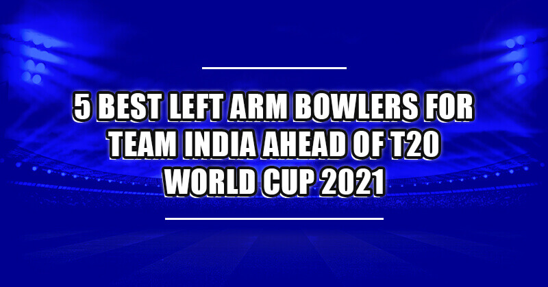 5 Best Left Arm Bowler  for Team India ahead of T20 World Cup 2021